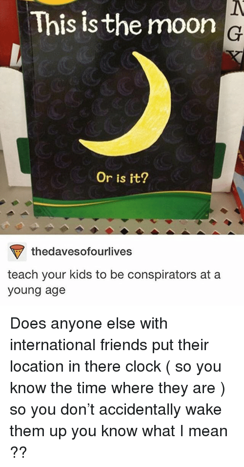 Clock, Friends, and Ironic: This is the moon  Or is tt?  thedavesofourlives  teach your kids to be conspirators at a  young age Does anyone else with international friends put their location in there clock ( so you know the time where they are ) so you don't accidentally wake them up you know what I mean ??