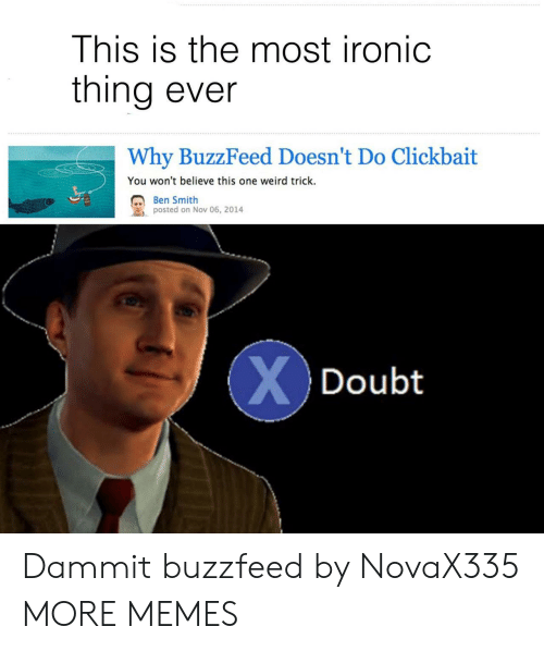 clickbait: This is the most ironic  thing ever  Why BuzzFeed Doesn't Do Clickbait  You won't believe this one weird trick.  . Ben Smith  posted on Nov 06, 2014  Doubt Dammit buzzfeed by NovaX335 MORE MEMES