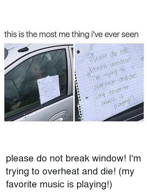 Funny, Memes, and Music: this is the most me thing ive ever seen  Please do not  break to  I'm die  heat and over (my favorite  playing!) please do not break window! I'm trying to overheat and die! (my favorite music is playing!)