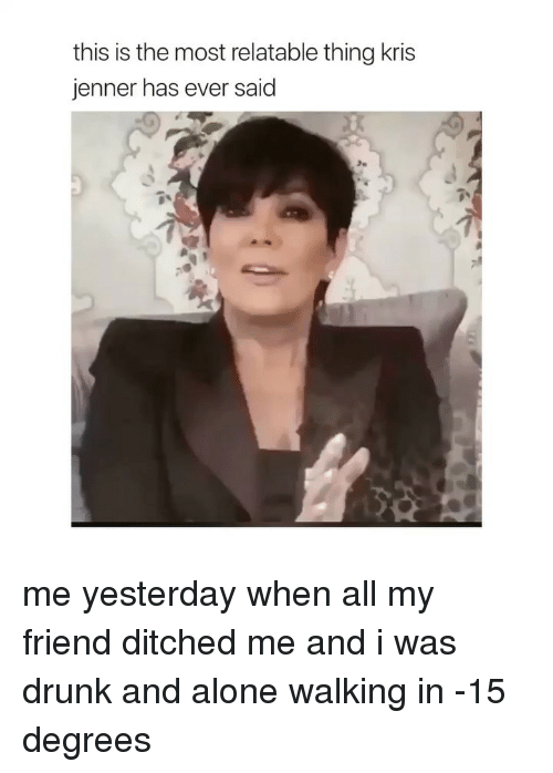 Kris: this is the most relatable thing kris  jenner has ever said me yesterday when all my friend ditched me and i was drunk and alone walking in -15 degrees