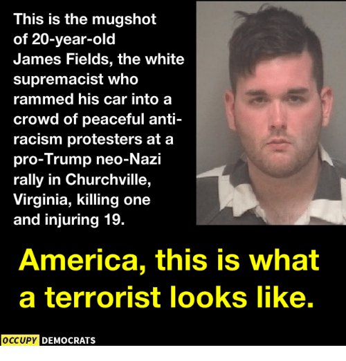 Neo Nazi: This is the mugshot  of 20-year-old  James Fields, the white  supremacist who  rammed his car into a  crowd of peaceful anti-  racism protesters at a  pro-Trump neo-Nazi  rally in Churchville,  Virginia, killing one  and injuring 19.  America, this is what  a terrorist looks like.  OCCUPY  DEMOCRATS