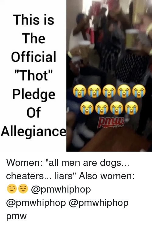 "Dogs, Memes, and Thot: This is  The  Official  ""Thot""  Pledge  of  Allegiance  HIPHOP Women: ""all men are dogs... cheaters... liars"" Also women: 😒😌 @pmwhiphop @pmwhiphop @pmwhiphop pmw"