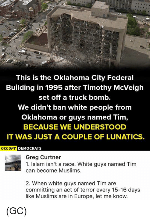 white guys: This is the Oklahoma City Federal  Building in 1995 after Timothy McVeigh  set off a truck bomb.  We didn't ban white people from  Oklahoma or guys named Tim,  BECAUSE WE UNDERSTOOD  IT WAS JUST A COUPLE OF LUNATICS.  OCCUPY D  EMOCRATS  Greg Curtner  1. Islam isn't a race. White guys named Tim  can become Muslims.  2. When white guys named Tim are  committing an act of terror every 15-16 days  like Muslims are in Europe, let me know. (GC)