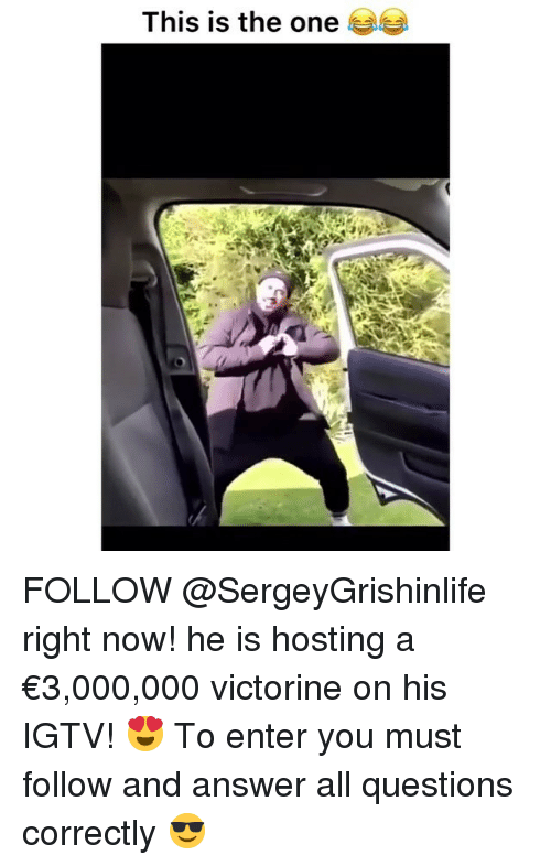 hosting: This is the one FOLLOW @SergeyGrishinlife right now! he is hosting a €3,000,000 victorine on his IGTV! 😍 To enter you must follow and answer all questions correctly 😎
