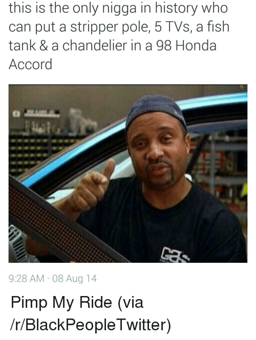 pimp my ride: this is the only nigga in history who  can put a stripper pole, 5 TVs, a fish  tank & a chandelier in a 98 Honda  Accord  9:28 AM-08 Aug 14 <p>Pimp My Ride (via /r/BlackPeopleTwitter)</p>