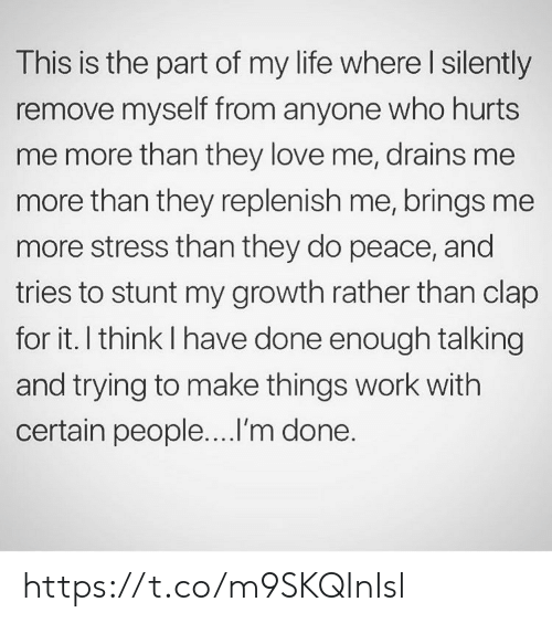 im done: This is the part of my life where I silently  remove myself from anyone who hurts  me more than they love me, drains me  more than they replenish me, brings me  more stress than they do peace, and  tries to stunt my growth rather than clap  for it. I think I have done enough talking  and trying to make things work with  certain people....I'm done. https://t.co/m9SKQInIsl