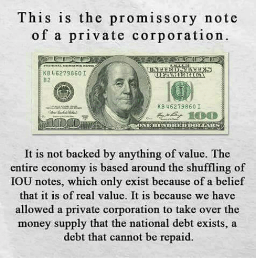 iou: This is the promissory note  of a private corporation.  KB 462798601  DRAMERICA  B2  KB 462798601  It is not backed by anything of value. The  entire economy is based around the shuffling of  IOU notes, which only exist because of a belief  that it is of real value. It is because we have  allowed a private corporation to take over the  money supply that the  national debt exists, a  debt that cannot be repaid