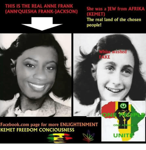 Facebook, Memes, and Anne Frank: THIS IS THE REAL ANNE FRANK  She was a JEW from AFRIKA.  CANN'QUESHA FRANK-JACKSON)  (KEMET)  The real land of the chosen  people!  White washed  RAKE  Facebook.com page for more ENLIGHTENMENT  ONE AFRIC  KEMET FREEDOM CONCIOusNESS  UNIT
