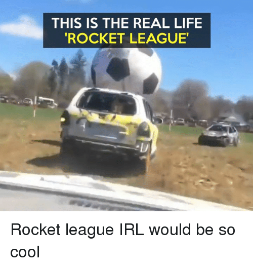 Memes, The Real, and Irl: THIS IS THE REAL LIFE  ROCKET LEAGUE Rocket league IRL would be so cool