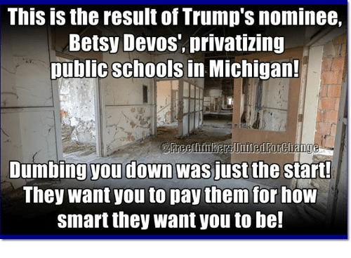 Dumb, Memes, and Michigan: This is the result of Trump's nominee,  Betsy Devos, privatizing  public schools in Michigan!  Dumbing you down was just the start!  They Want you to pay them for  now  Smart they want you to be!