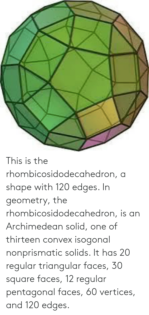 edges: This is the rhombicosidodecahedron, a shape with 120 edges. In geometry, the rhombicosidodecahedron, is an Archimedean solid, one of thirteen convex isogonal nonprismatic solids. It has 20 regular triangular faces, 30 square faces, 12 regular pentagonal faces, 60 vertices, and 120 edges.