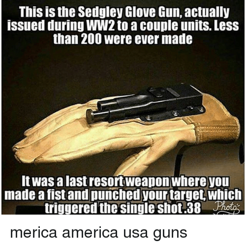 America, Bailey Jay, and Guns: This is the Sedgley Glove Gun, actually  issued during WW2 to a couple units. Less  than 200 were ever made  It was a last resortweapon where you  made a fist and punched your target, which  triggered the single shot.38 Phot merica america usa guns