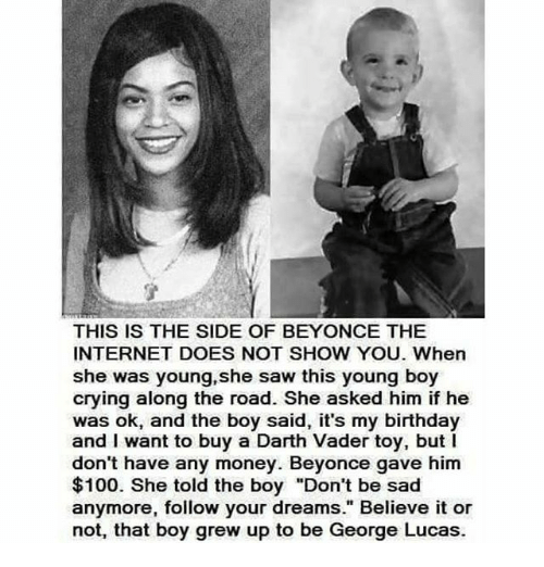 "Anaconda, Beyonce, and Birthday: THIS IS THE SIDE OF BEYONCE THE  INTERNET DOES NOT SHOW YOU. When  she was young, she saw this young boy  crying along the road. She asked him if he  was ok, and the boy said, it's my birthday  and I want to buy a Darth Vader toy, but l  don't have any money. Beyonce gave him  $100. She told the boy ""Don't be sad  anymore, follow your dreams."" Believe it or  not, that boy grew up to be George Lucas."