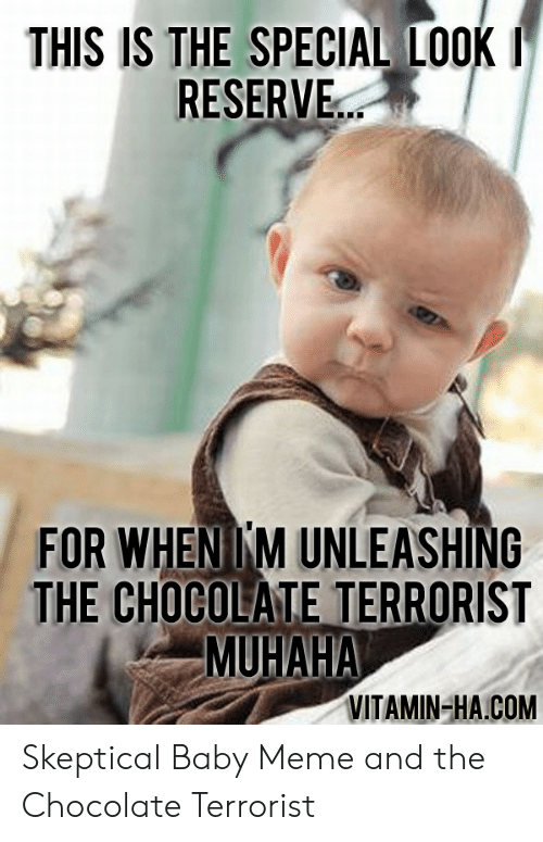 Vitamin Ha: THIS IS THE SPECIAL LOOK  RESERVE..  FOR WHENIKM UNLEASHING  THE CHOCOLATE TERRORIST  MUHAHA  VITAMIN-HA.COM Skeptical Baby Meme and the Chocolate Terrorist