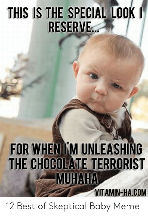 Vitamin Ha: THIS IS THE SPECIAL LOOK  RESERVE..  FOR WHENIKM UNLEASHING  THE CHOCOLATE TERRORIST  MUHAHA  VITAMIN-HA.COM 12 Best of Skeptical Baby Meme