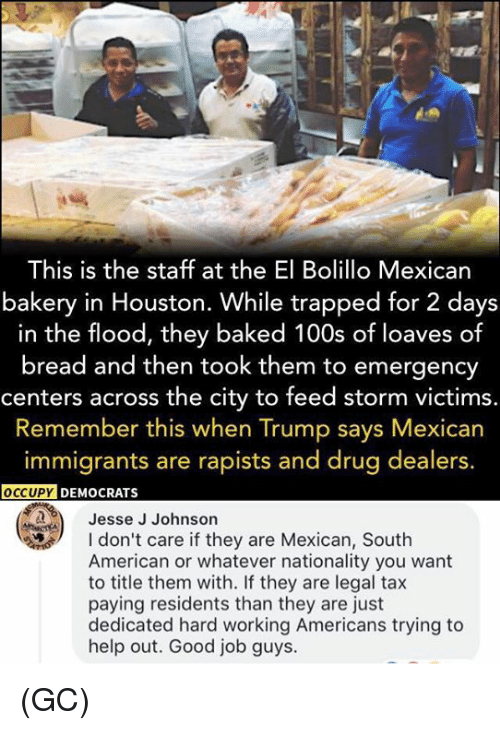Baked, Memes, and American: This is the staff at the El Bolillo Mexican  bakery in Houston. While trapped for 2 days  in the flood, they baked 100s of loaves of  bread and then took them to emergency  centers across the city to feed storm victims.  Remember this when Trump says Mexican  immigrants are rapists and drug dealers.  OCCUPY  DEMOCRATS  Jesse J Johnson  don't care if they are Mexican, South  American or whatever nationality you want  to title them with. If they are legal tax  paying residents than they are just  dedicated hard working Americans trying to  help out. Good job guys. (GC)