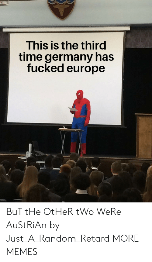 Austrian: This is the third  time germany has  fucked europe BuT tHe OtHeR tWo WeRe AuStRiAn by Just_A_Random_Retard MORE MEMES