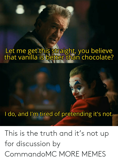 discussion: This is the truth and it's not up for discussion by CommandoMC MORE MEMES