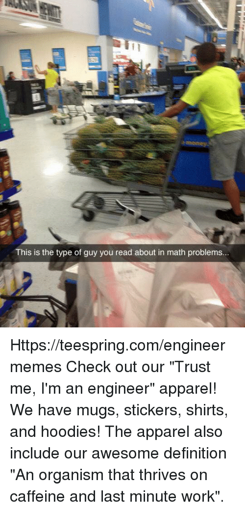"""Im An Engineer: This is the type of guy you read about in math problems... Https://teespring.com/engineermemes  Check out our """"Trust me, I'm an engineer"""" apparel! We have mugs, stickers, shirts, and hoodies! The apparel also include our awesome definition """"An organism that thrives on caffeine and last minute work""""."""