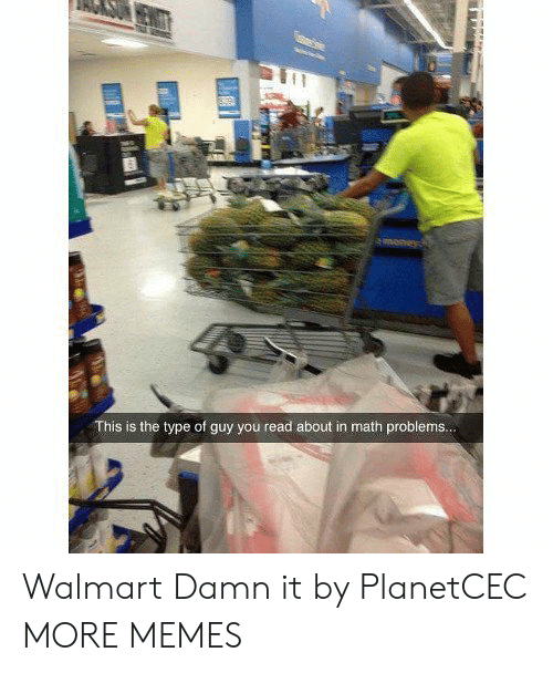math problems: This is the type of guy you read about in math problems.. Walmart Damn it by PlanetCEC MORE MEMES