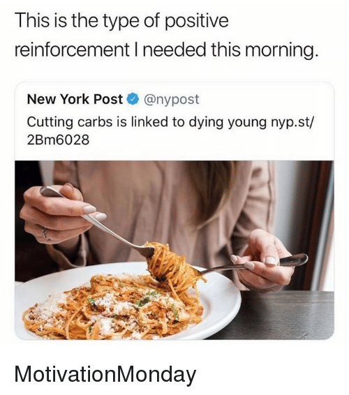 dying young: This is the type of positive  reinforcement I needed this morning.  New York Post @nypost  Cutting carbs is linked to dying young nyp.st/  2Bm6028 MotivationMonday