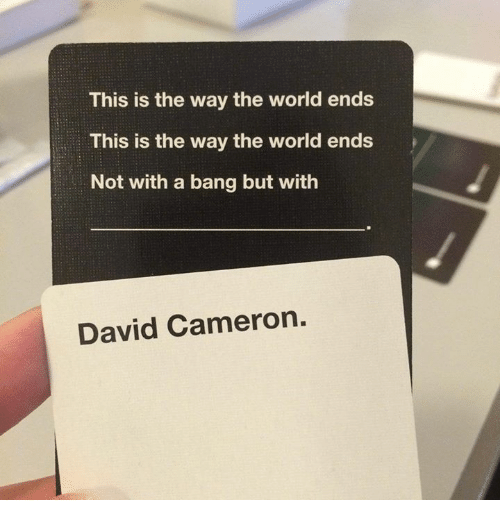Dank Memes: This is the way the world ends  This is the way the world ends  Not with a bang but with  David Cameron.