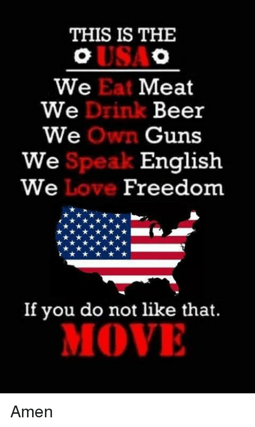 drinking beers: THIS IS THE  We Eat Meat  We  Drink Beer  we Own Guns  English  We  We  Freedom  If you do not like that.  MOVE Amen