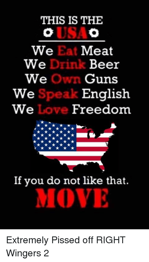 drinking beers: THIS IS THE  We Eat Meat  We  Drink Beer  We  Own Guns  English  Speak  We  We  Love  Freedom  If you do not like that.  MOVE Extremely Pissed off RIGHT Wingers 2