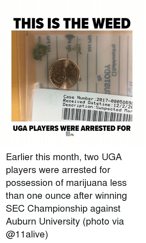 Auburn: THIS IS THE WEED  Case Number:2017-0005869  Received Datetime 12/2/20  Description:Suspected Mar  UGA PLAYERS WERE ARRESTED FOR Earlier this month, two UGA players were arrested for possession of marijuana less than one ounce after winning SEC Championship against Auburn University (photo via @11alive)