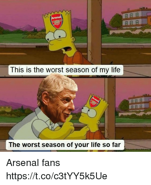 Arsenal, Life, and Memes: This is the worst season of my life  The worst season of your life so far Arsenal fans https://t.co/c3tYY5k5Ue