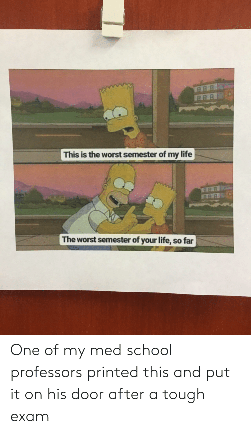 Med School: This is the worst semester of my life  RAR  The worst semester of your life, so far One of my med school professors printed this and put it on his door after a tough exam