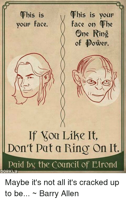 barry allen: This is  This is your  face on The  your face.  One Ring  of Dower.  If Like It,  Don't put a Ring On It  Paid the Council of Elrond  DORKLUI Maybe it's not all it's cracked up to be... ~ Barry Allen