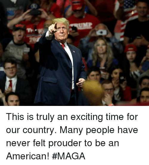 American, Time, and Never: This is truly an exciting time for our country. Many people have never felt prouder to be an American! #MAGA