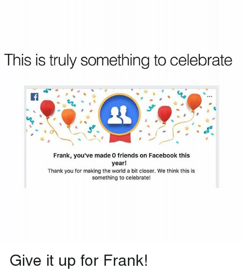 Facebook, Friends, and Memes: This is truly something to celebrate  Frank, you've made 0 friends on Facebook this  year!  Thank you for making the world a bit closer. We think this is  something to celebrate! Give it up for Frank!