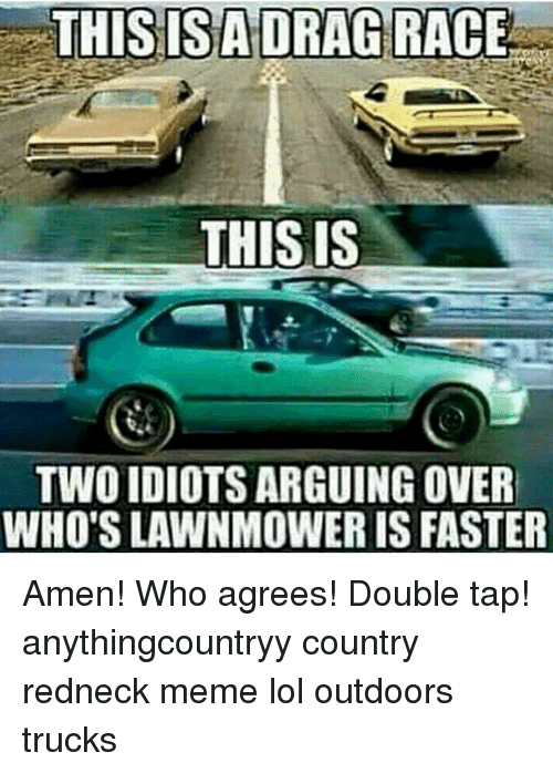 Redneck Meme: THIS IS  TWOIDIOTS ARGUING OVER  WHO'S LAWNMOWER IS FASTER Amen! Who agrees! Double tap! anythingcountryy country redneck meme lol outdoors trucks