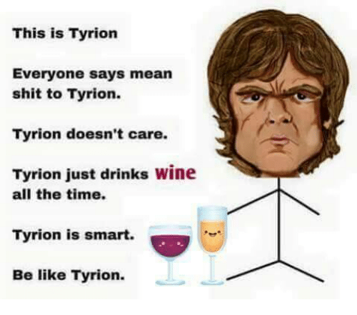 Memes, Wine, and All the Time: This is Tyrion  Everyone says mean  shit to Tyrion.  Tyrion doesn't care.  Tyrion just drinks wine  all the time.  Tyrion is smart.  Be like Tyrion.