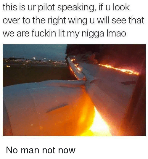 Lit, Memes, and My Nigga: this is ur pilot speaking, if u look  over to the right wing u will see that  we are fuckin lit my nigga Imac No man not now