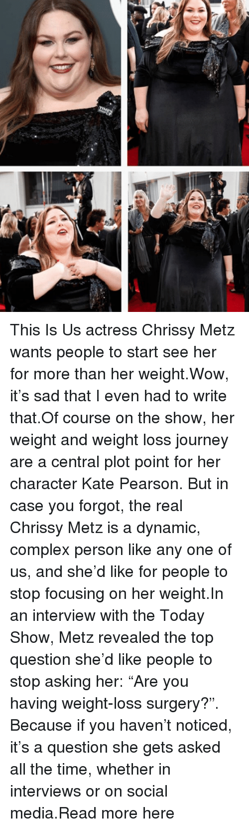 """chrissy: This Is Us actress Chrissy Metz wants people to start see her for more than her weight.Wow, it's sad that I even had to write that.Of course on the show, her weight and weight loss journey are a central plot point for her character Kate Pearson. But in case you forgot, the real Chrissy Metz is a dynamic, complex person like any one of us, and she'd like for people to stop focusing on her weight.In an interview with the Today Show, Metz revealed the top question she'd like people to stop asking her: """"Are you having weight-loss surgery?"""". Because if you haven't noticed, it's a question she gets asked all the time, whether in interviews or on social media.Read more here"""