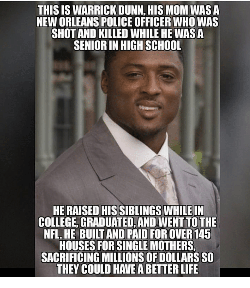 College, Life, and Memes: THIS IS WARRICK DUNN, HIS MOM WASA  NEW ORLEANS POLICE OFFICER WHO WAS  SHOT AND KILLED WHILE HE WAS A  SENIOR IN HIGH SCHOOL  HE RAISED HIS SIBLINGS WHILEIN  COLLEGE, GRADUATED,AND WENT TO THE  NFL, HE BUILT AND PAID FOR OVER145  HOUSES FOR SINGLE MOTHERS,  SACRIFICING MILLIONS OF DOLLARS SO  THEY COULD HAVE A BETTER LIFE