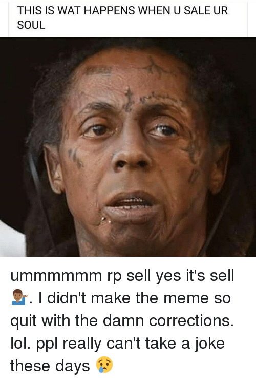 Lol, Meme, and Memes: THIS IS WAT HAPPENS WHEN U SALE UR  SOUL ummmmmm rp sell yes it's sell💁🏾‍♂️. I didn't make the meme so quit with the damn corrections. lol. ppl really can't take a joke these days 😢