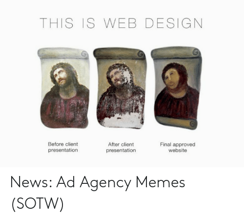 Agency Memes: THIS IS WEB DESIGN  Before client  After client  Final approved  website  presentation  presentation News: Ad Agency Memes (SOTW)