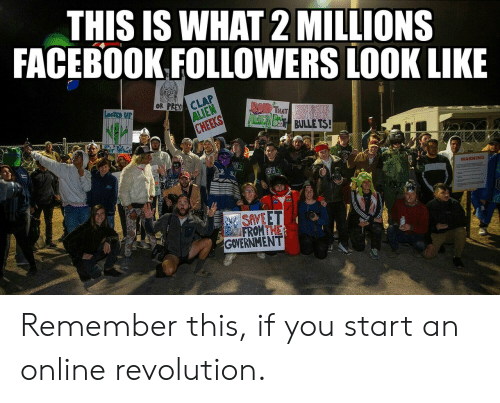 clap: THIS IS WHAT 2 MILLIONS  FACEBOOK FOLLOWERS LOOK LIKE  OR PREY CLAP  ALIEN  CHEEKS  LocKEp UP  BAIR THAT  AdcIEN BES BULLE TS!  hatr  REAS  WARNING  SAVEET  FROMTHE  GOVERNMENT Remember this, if you start an online revolution.