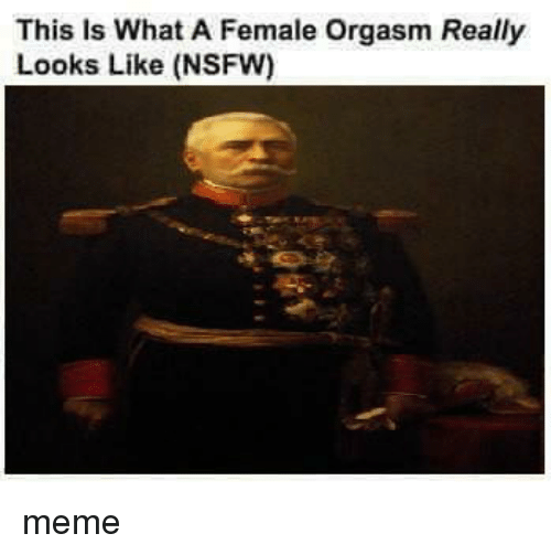 Meme, Memes, and Nsfw: This is What A Female orgasm Really  Looks Like (NSFW) meme