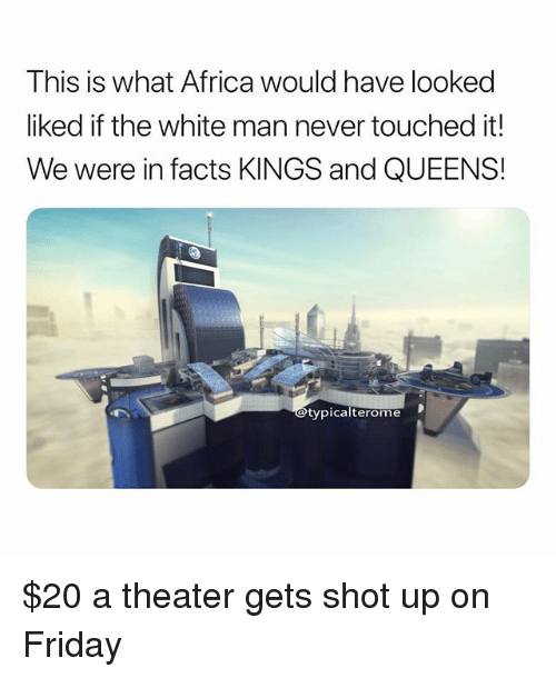 Africa, Facts, and Friday: This is what Africa would have looked  liked if the white man never touched it!  We were in facts KINGS and QUEENS!  typica  lterome $20 a theater gets shot up on Friday