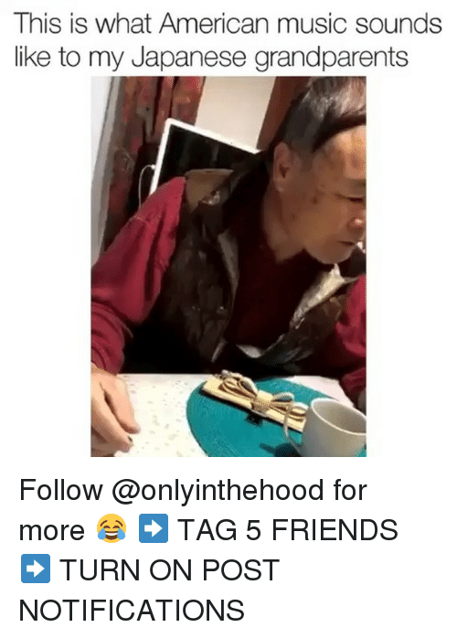 Friends, Memes, and Music: This is what American music sounds  like to my Japanese grandparents Follow @onlyinthehood for more 😂 ➡️ TAG 5 FRIENDS ➡️ TURN ON POST NOTIFICATIONS
