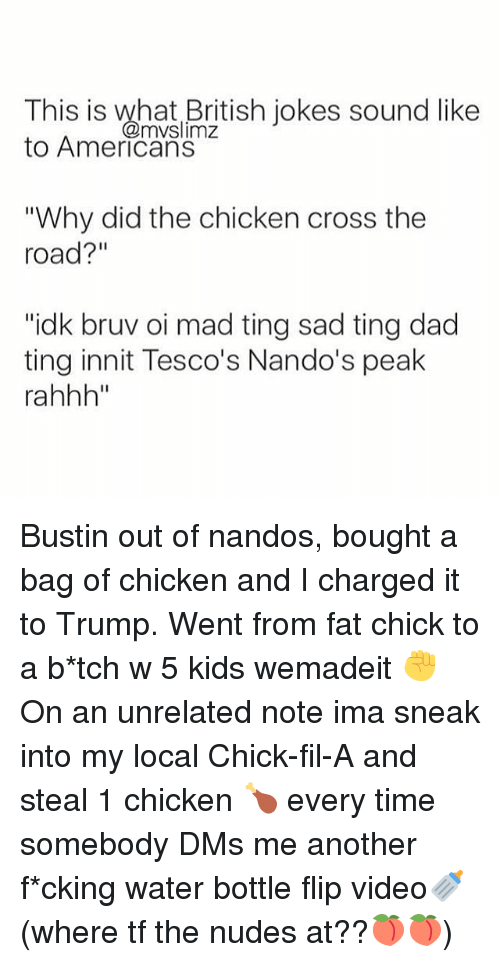 """British Jokes: This is what British jokes sound like  @mvslimz  to Americans  """"Why did the chicken cross the  road?  """"idk bruv oi mad ting sad ting dad  ting innit Tesco's Nando's peak  rahhh"""" Bustin out of nandos, bought a bag of chicken and I charged it to Trump. Went from fat chick to a b*tch w 5 kids wemadeit ✊ ⠀ On an unrelated note ima sneak into my local Chick-fil-A and steal 1 chicken 🍗 every time somebody DMs me another f*cking water bottle flip video🍼 (where tf the nudes at??🍑🍑)"""