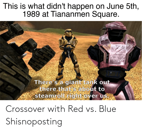 Red vs. Blue: This is what didn't happen on June 5th,  1989 at Tiananmen Square.  There s a giant tank out  there that's about to  steamroll right over us. Crossover with Red vs. Blue Shisnoposting