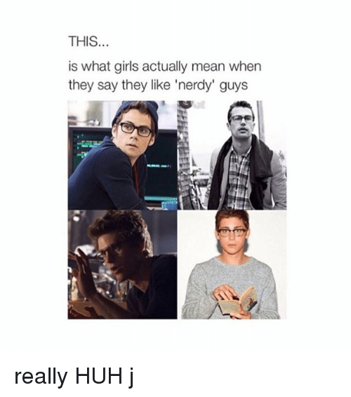 Nerdy Guys: THIS  is what girls actually mean when  they say they like 'nerdy' guys really HUH j