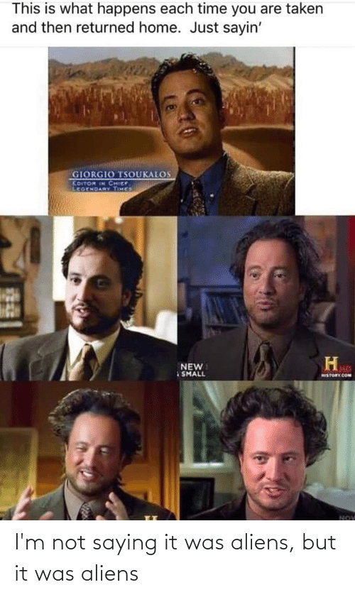 giorgio tsoukalos: This is what happens each time you are taken  and then returned home. Just sayin'  GIORGIO TSOUKALOS  EDITOR IN CHIEF  LcoENDARY TIMES  NEW  SMALL  MISTORY.COM  NOV I'm not saying it was aliens, but it was aliens