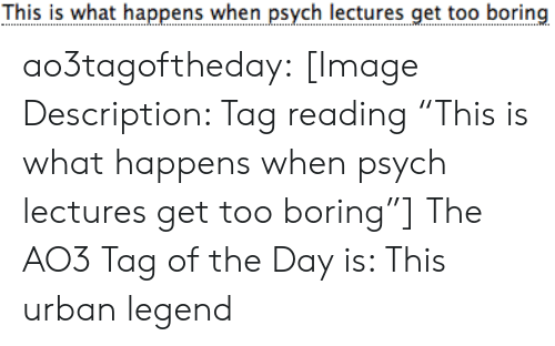 "Fact Check: This is what happens when psych lectures get too boring ao3tagoftheday:  [Image Description: Tag reading ""This is what happens when psych lectures get too boring""]  The AO3 Tag of the Day is: This urban legend"